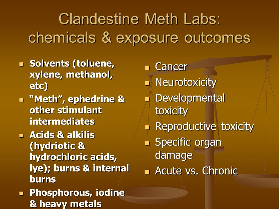 Clandestine Meth Labs: chemicals & exposure outcomes Solvents (toluene, xylene, methanol, etc) Solvents (toluene, xylene, methanol, etc) Meth, ephedrine & other stimulant intermediates Meth, ephedrine & other stimulant intermediates Acids & alkilis (hydriotic & hydrochloric acids, lye); burns & internal burns Acids & alkilis (hydriotic & hydrochloric acids, lye); burns & internal burns Phosphorous, iodine & heavy metals Phosphorous, iodine & heavy metals Cancer Neurotoxicity Developmental toxicity Reproductive toxicity Specific organ damage Acute vs.
