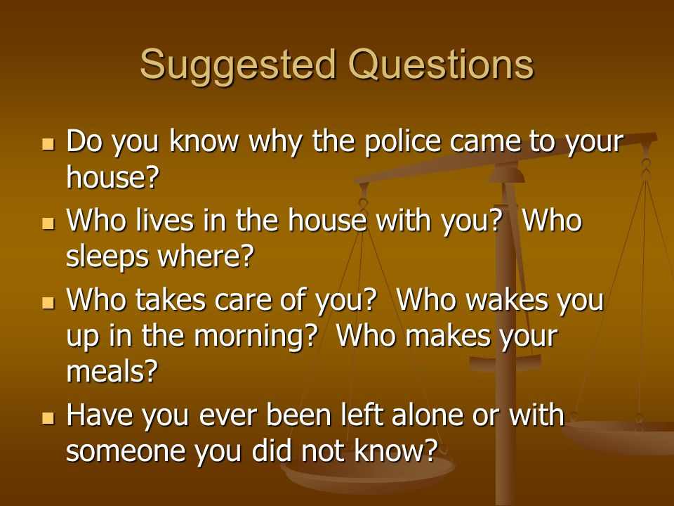 Suggested Questions Do you know why the police came to your house.