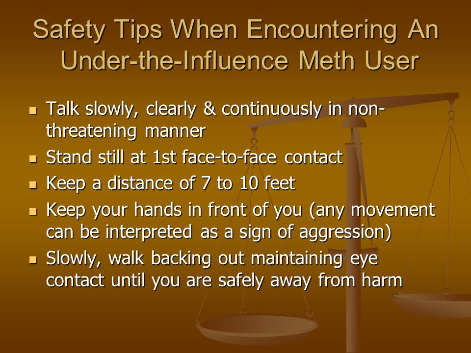 Safety Tips When Encountering An Under-the-Influence Meth User Talk slowly, clearly & continuously in non- threatening manner Talk slowly, clearly & continuously in non- threatening manner Stand still at 1st face-to-face contact Stand still at 1st face-to-face contact Keep a distance of 7 to 10 feet Keep a distance of 7 to 10 feet Keep your hands in front of you (any movement can be interpreted as a sign of aggression) Keep your hands in front of you (any movement can be interpreted as a sign of aggression) Slowly, walk backing out maintaining eye contact until you are safely away from harm Slowly, walk backing out maintaining eye contact until you are safely away from harm