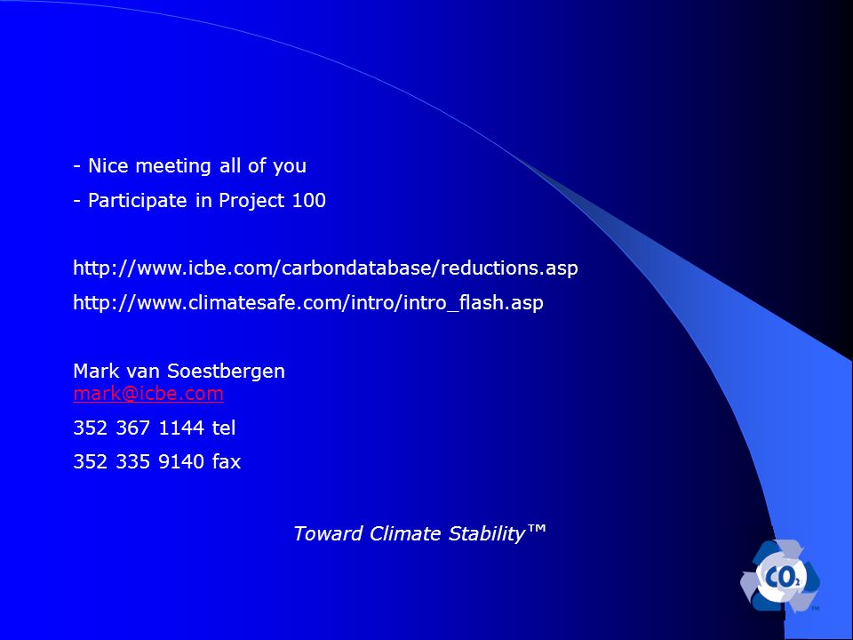 - Nice meeting all of you - Participate in Project 100 http://www.icbe.com/carbondatabase/reductions.asp http://www.climatesafe.com/intro/intro_flash.asp Mark van Soestbergen mark@icbe.com mark@icbe.com 352 367 1144 tel 352 335 9140 fax Toward Climate Stability
