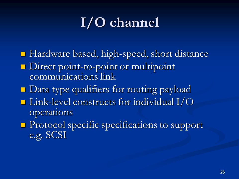 26 I/O channel Hardware based, high-speed, short distance Hardware based, high-speed, short distance Direct point-to-point or multipoint communications link Direct point-to-point or multipoint communications link Data type qualifiers for routing payload Data type qualifiers for routing payload Link-level constructs for individual I/O operations Link-level constructs for individual I/O operations Protocol specific specifications to support e.g.