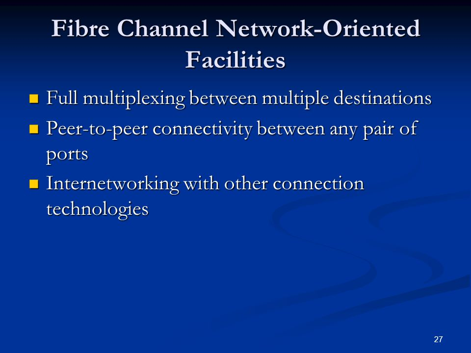 27 Fibre Channel Network-Oriented Facilities Full multiplexing between multiple destinations Full multiplexing between multiple destinations Peer-to-peer connectivity between any pair of ports Peer-to-peer connectivity between any pair of ports Internetworking with other connection technologies Internetworking with other connection technologies