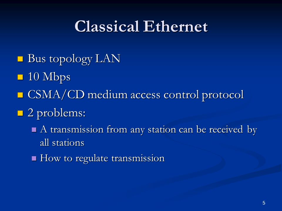 5 Classical Ethernet Bus topology LAN Bus topology LAN 10 Mbps 10 Mbps CSMA/CD medium access control protocol CSMA/CD medium access control protocol 2 problems: 2 problems: A transmission from any station can be received by all stations A transmission from any station can be received by all stations How to regulate transmission How to regulate transmission