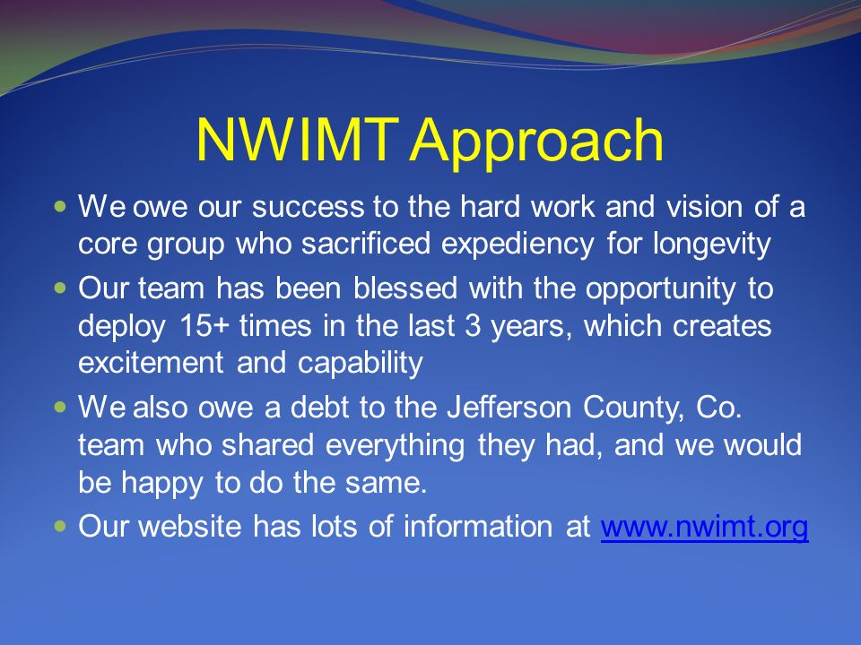 NWIMT Approach We owe our success to the hard work and vision of a core group who sacrificed expediency for longevity Our team has been blessed with the opportunity to deploy 15+ times in the last 3 years, which creates excitement and capability We also owe a debt to the Jefferson County, Co.