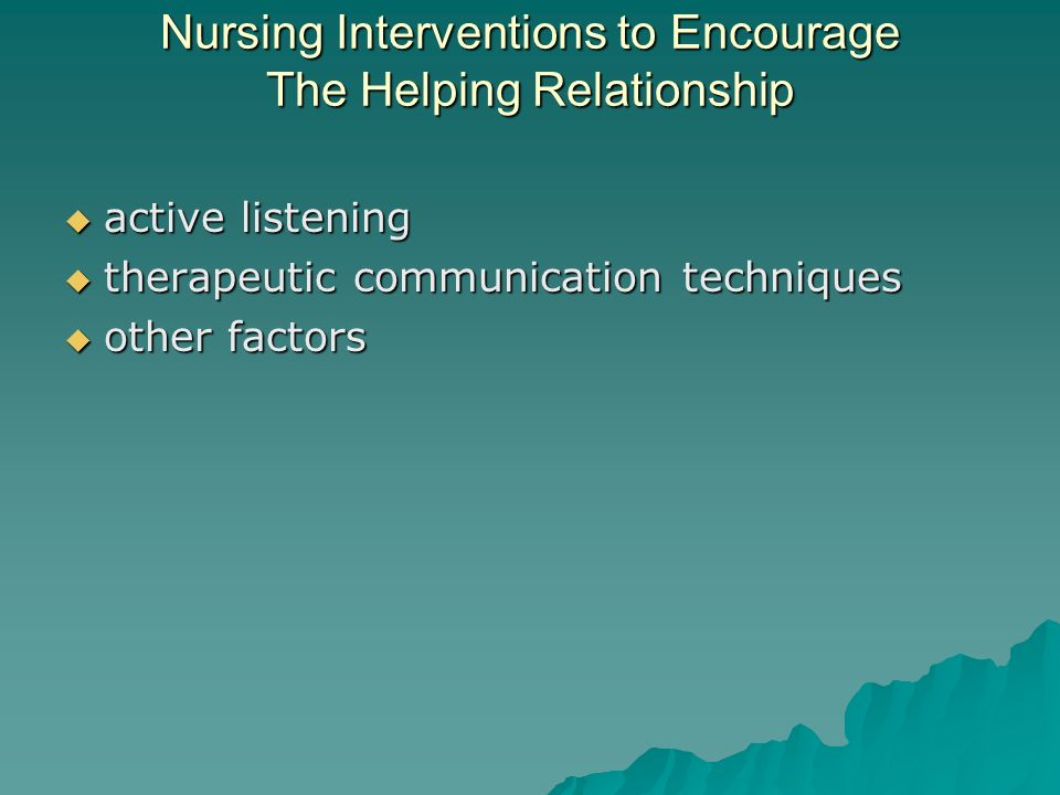 Nursing Interventions to Encourage The Helping Relationship active listening active listening therapeutic communication techniques therapeutic communication techniques other factors other factors