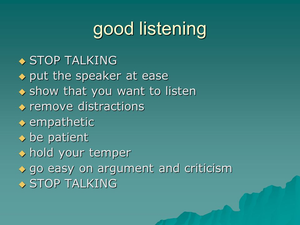 good listening STOP TALKING STOP TALKING put the speaker at ease put the speaker at ease show that you want to listen show that you want to listen remove distractions remove distractions empathetic empathetic be patient be patient hold your temper hold your temper go easy on argument and criticism go easy on argument and criticism STOP TALKING STOP TALKING