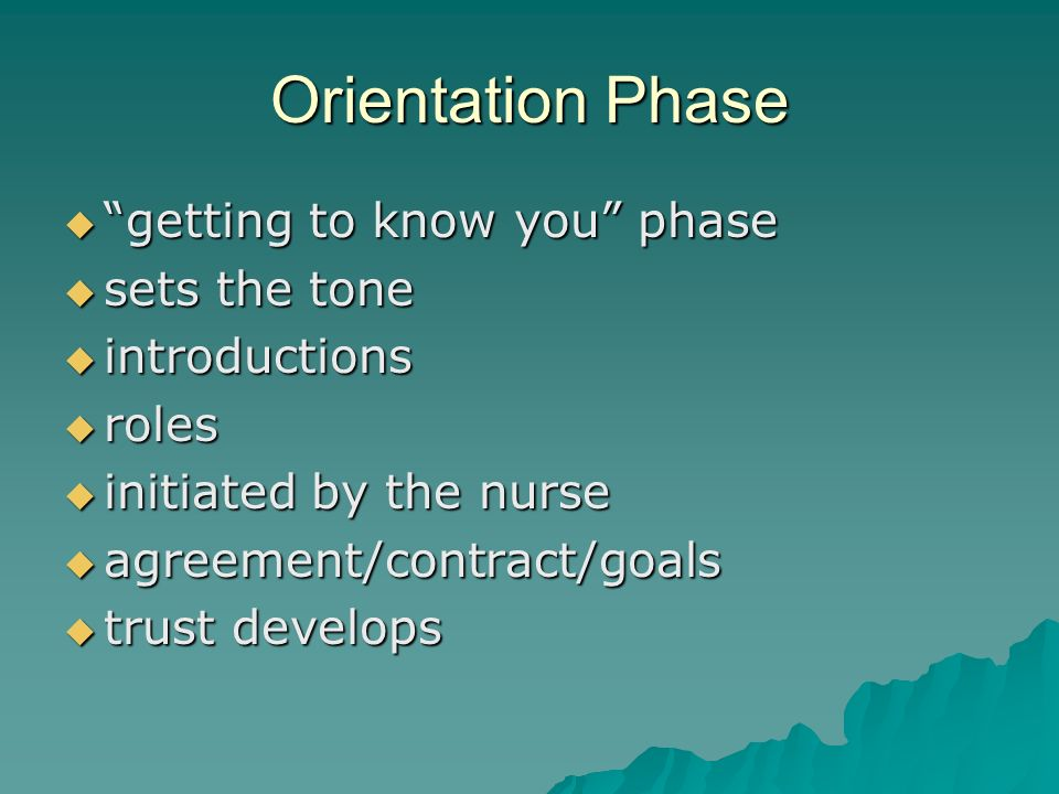 Orientation Phase getting to know you phase getting to know you phase sets the tone sets the tone introductions introductions roles roles initiated by the nurse initiated by the nurse agreement/contract/goals agreement/contract/goals trust develops trust develops