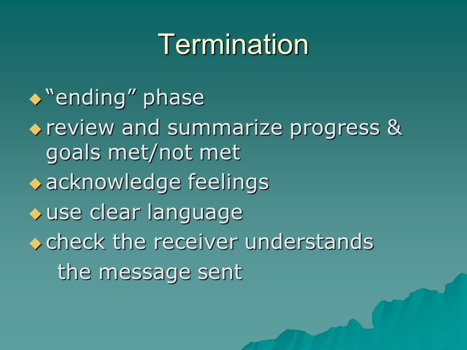 Termination ending phase ending phase review and summarize progress & goals met/not met review and summarize progress & goals met/not met acknowledge feelings acknowledge feelings use clear language use clear language check the receiver understands check the receiver understands the message sent the message sent