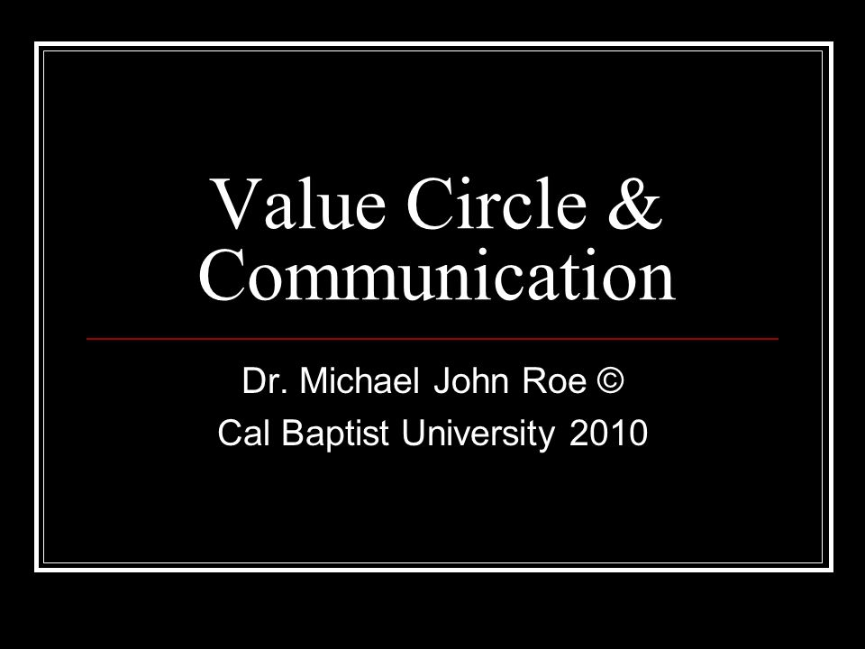 Value Circle & Communication Dr. Michael John Roe © Cal Baptist University 2010