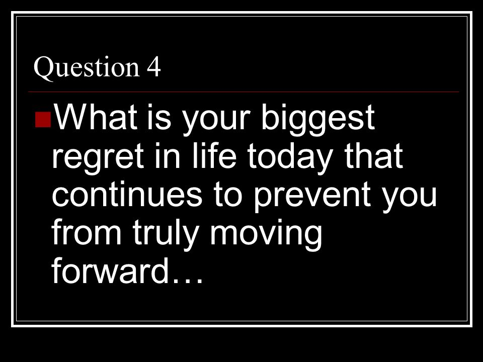 Question 4 What is your biggest regret in life today that continues to prevent you from truly moving forward…