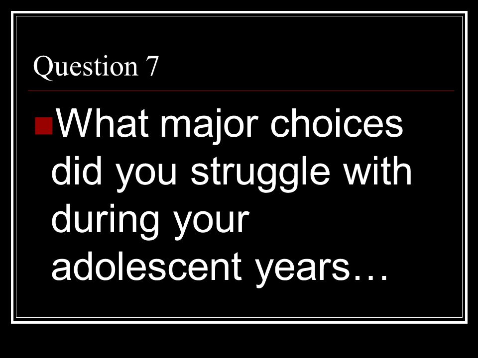 Question 7 What major choices did you struggle with during your adolescent years…