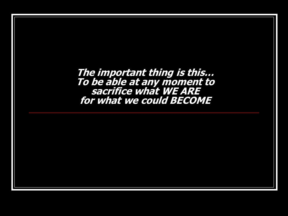 The important thing is this… To be able at any moment to sacrifice what WE ARE for what we could BECOME