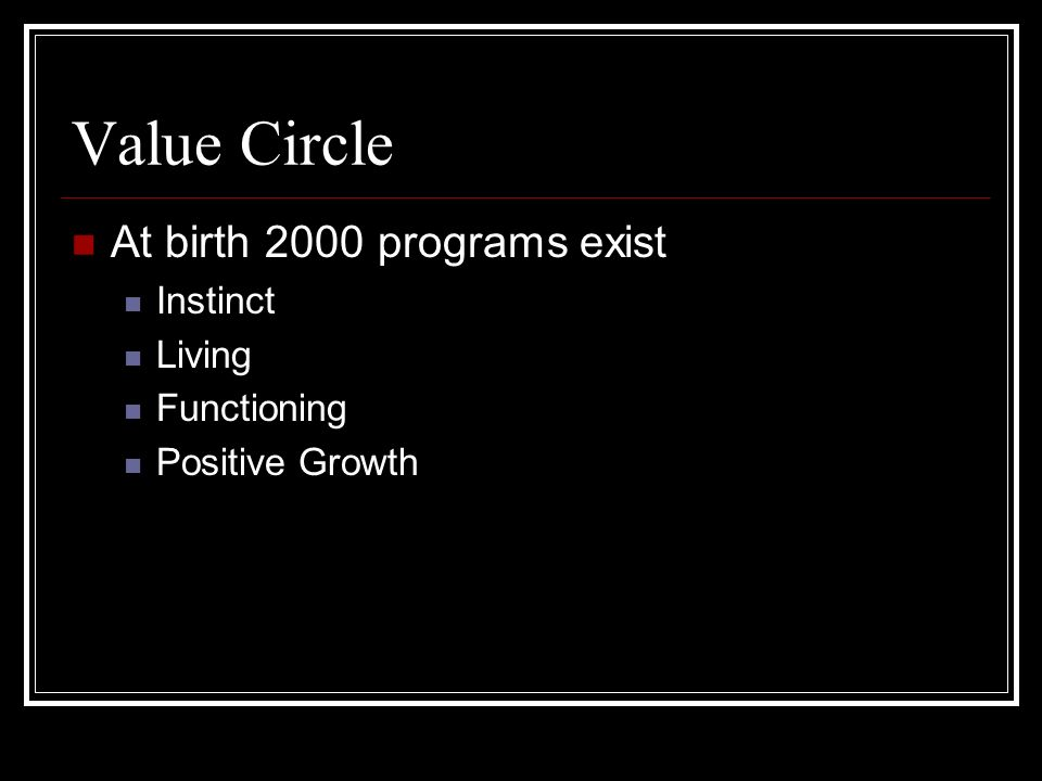 Value Circle At birth 2000 programs exist Instinct Living Functioning Positive Growth