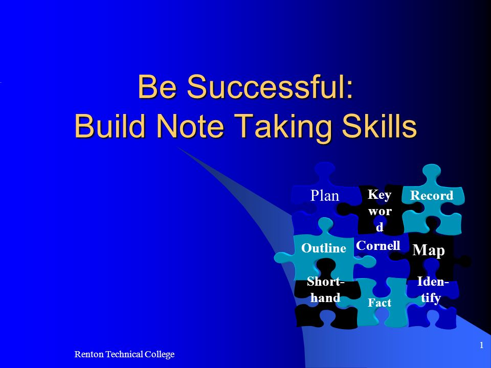 Renton Technical College 1 Be Successful: Build Note Taking Skills Map Fact Iden- tify Cornell Outline Short- hand Key wor d Record Plan