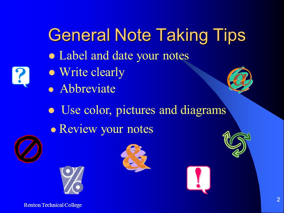 Renton Technical College 2 General Note Taking Tips Label and date your notes Write clearly Abbreviate Use color, pictures and diagrams Review your notes