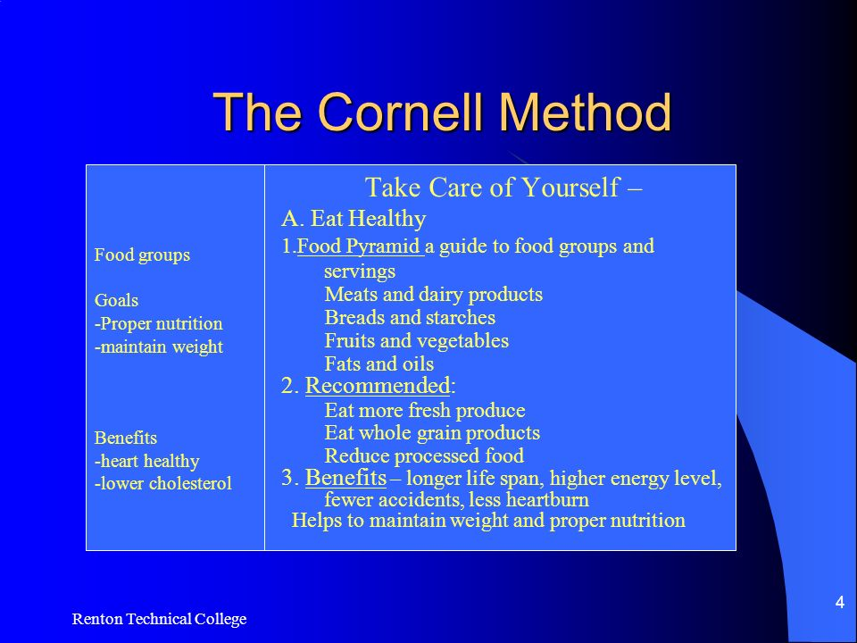 Renton Technical College 4 The Cornell Method Food groups Goals -Proper nutrition -maintain weight Benefits -heart healthy -lower cholesterol Take Care of Yourself – A.