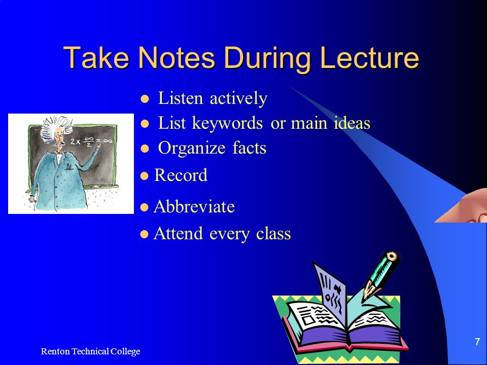 Renton Technical College 7 Take Notes During Lecture Listen actively List keywords or main ideas Organize facts Record Abbreviate Attend every class