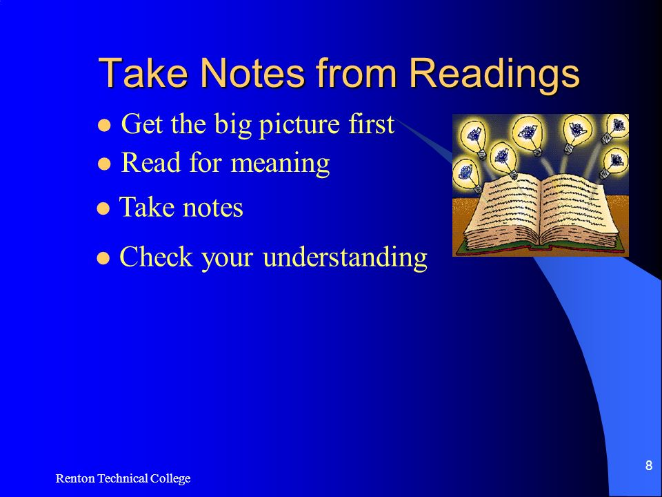 Renton Technical College 8 Take Notes from Readings Get the big picture first Read for meaning Take notes Check your understanding