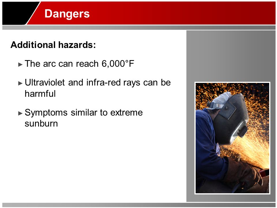 Dangers Additional hazards: The arc can reach 6,000°F Ultraviolet and infra-red rays can be harmful Symptoms similar to extreme sunburn