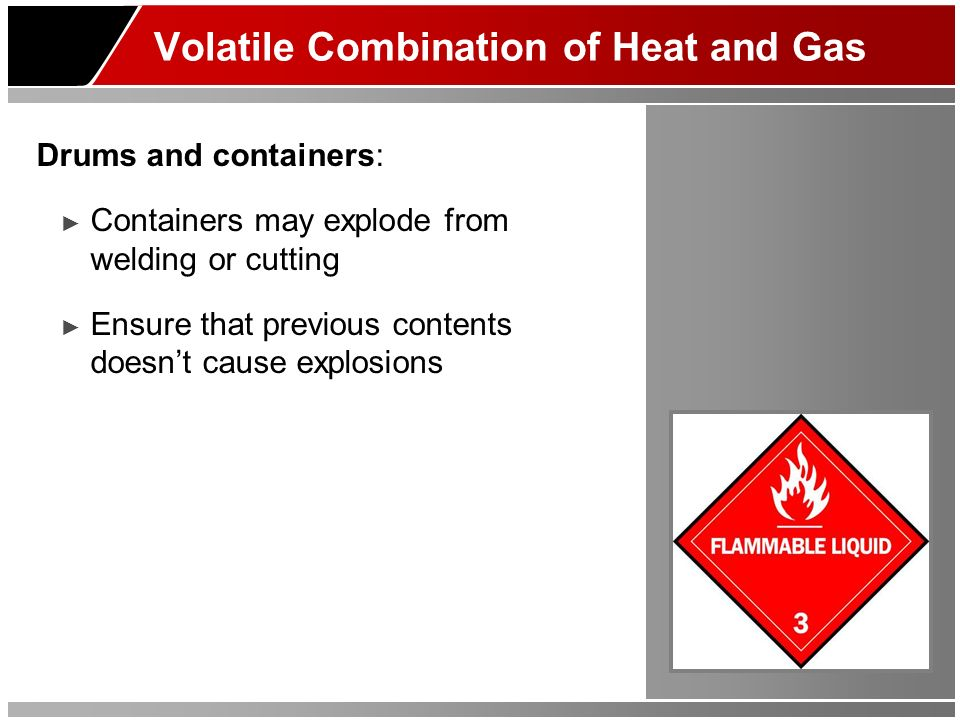 Volatile Combination of Heat and Gas Drums and containers: Containers may explode from welding or cutting Ensure that previous contents doesnt cause explosions