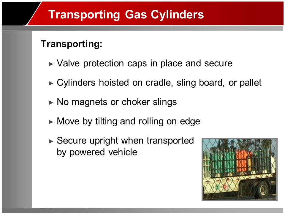 Transporting Gas Cylinders Transporting: Valve protection caps in place and secure Cylinders hoisted on cradle, sling board, or pallet No magnets or choker slings Move by tilting and rolling on edge Secure upright when transported by powered vehicle