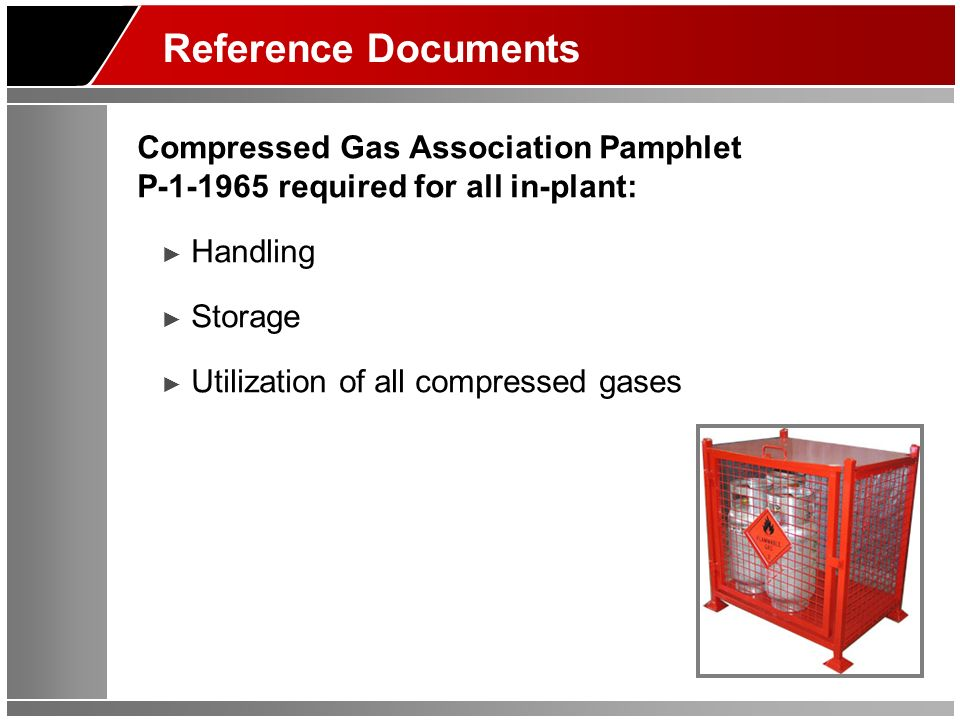 Reference Documents Compressed Gas Association Pamphlet P required for all in-plant: Handling Storage Utilization of all compressed gases