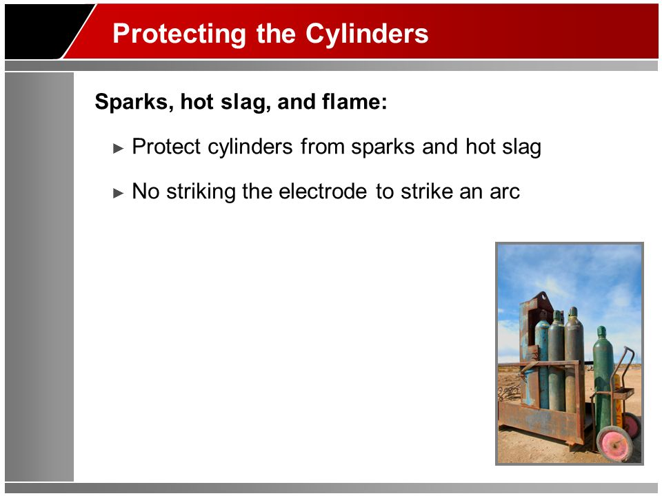 Protecting the Cylinders Sparks, hot slag, and flame: Protect cylinders from sparks and hot slag No striking the electrode to strike an arc