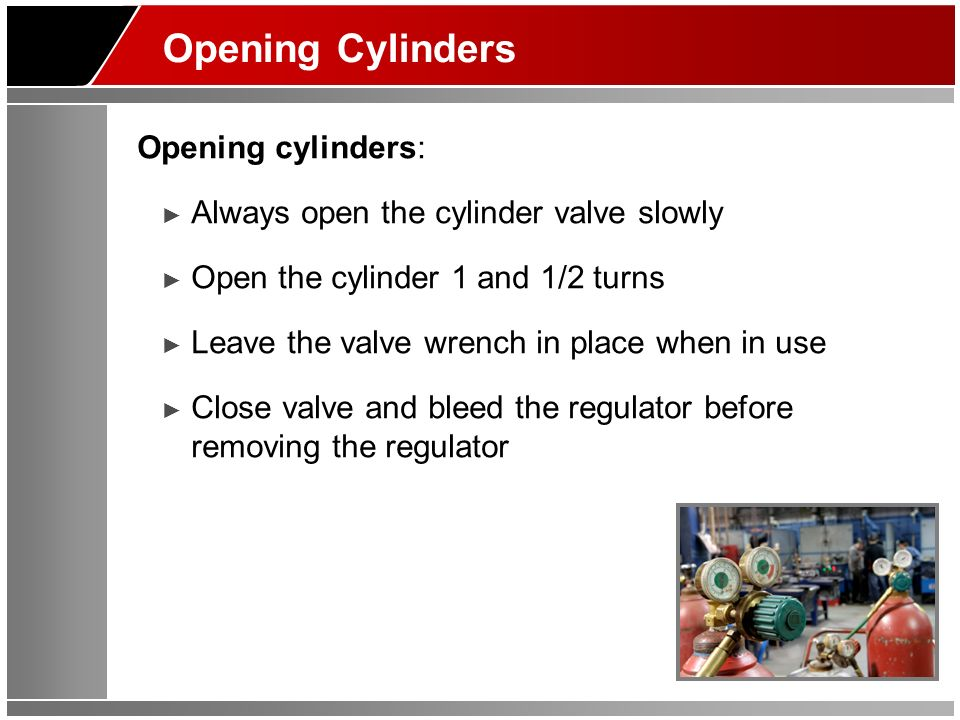 Opening Cylinders Opening cylinders: Always open the cylinder valve slowly Open the cylinder 1 and 1/2 turns Leave the valve wrench in place when in use Close valve and bleed the regulator before removing the regulator