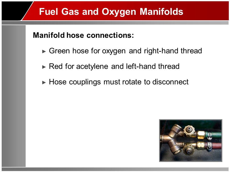 Fuel Gas and Oxygen Manifolds Manifold hose connections: Green hose for oxygen and right-hand thread Red for acetylene and left-hand thread Hose couplings must rotate to disconnect