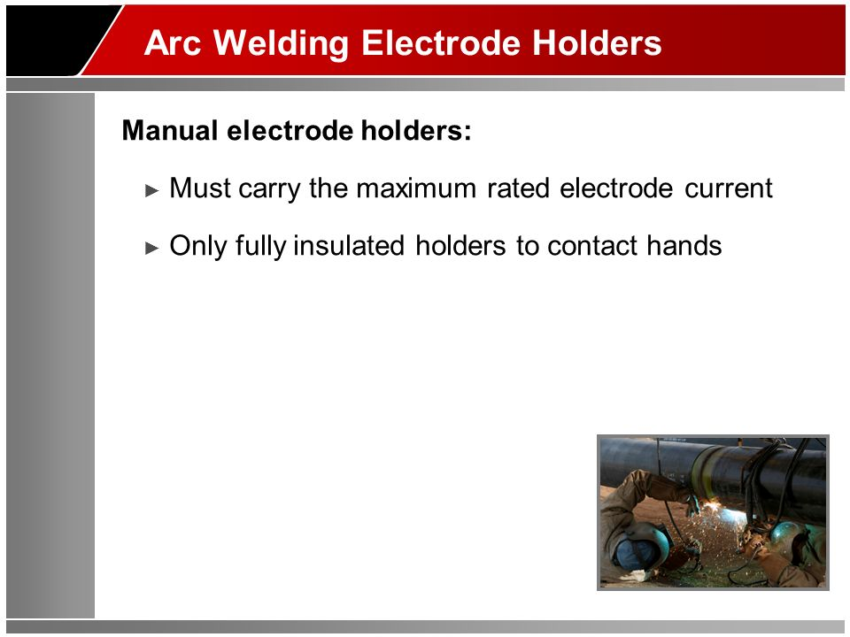 Arc Welding Electrode Holders Manual electrode holders: Must carry the maximum rated electrode current Only fully insulated holders to contact hands