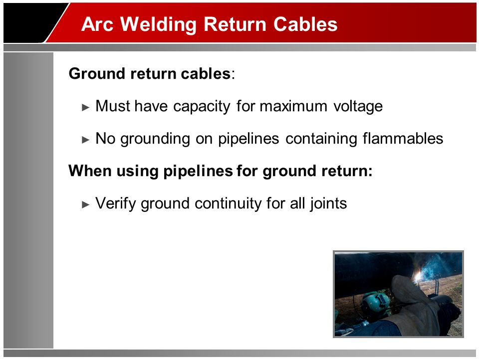 Arc Welding Return Cables Ground return cables: Must have capacity for maximum voltage No grounding on pipelines containing flammables When using pipelines for ground return: Verify ground continuity for all joints