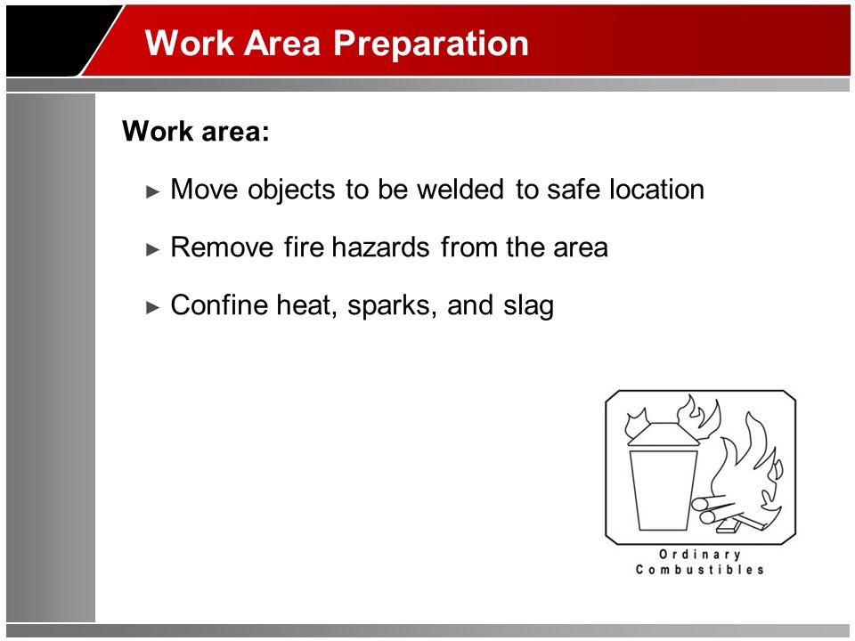 Work Area Preparation Work area: Move objects to be welded to safe location Remove fire hazards from the area Confine heat, sparks, and slag