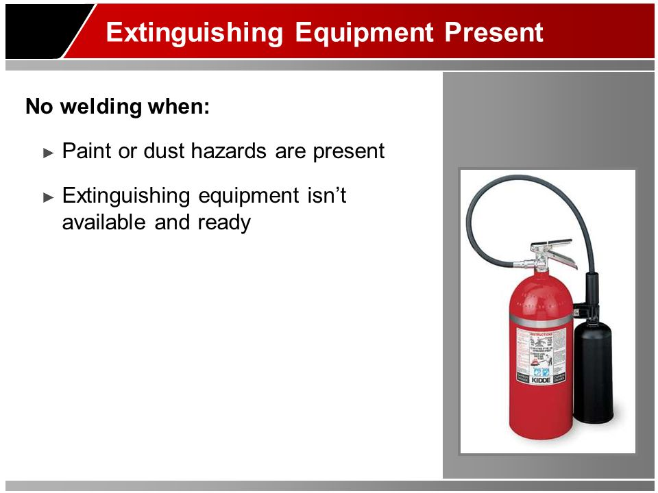 Extinguishing Equipment Present No welding when: Paint or dust hazards are present Extinguishing equipment isnt available and ready