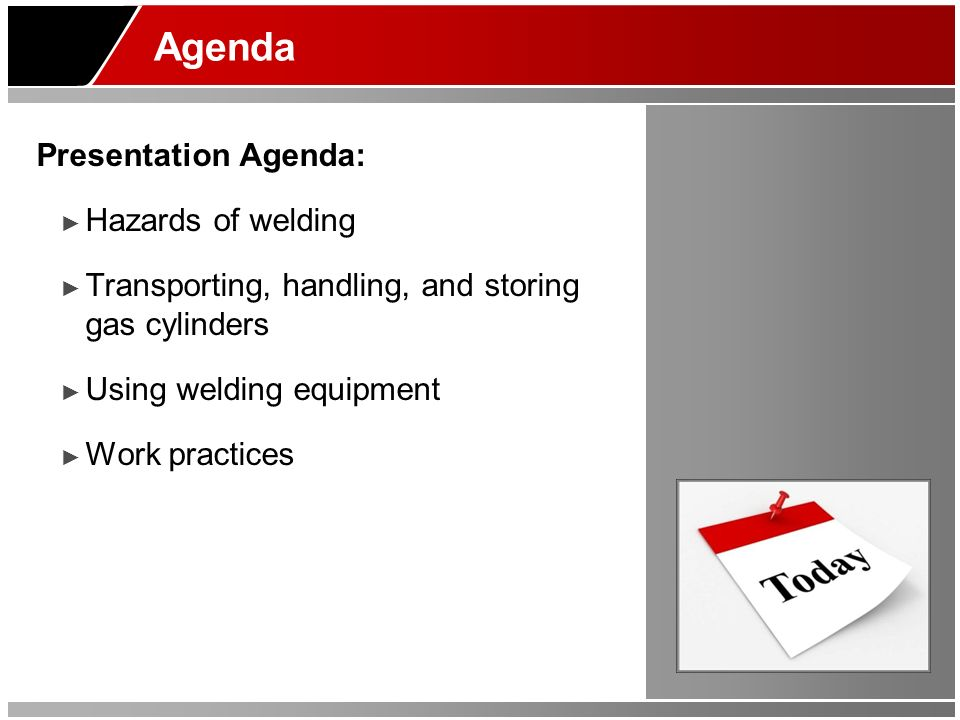 Agenda Presentation Agenda: Hazards of welding Transporting, handling, and storing gas cylinders Using welding equipment Work practices