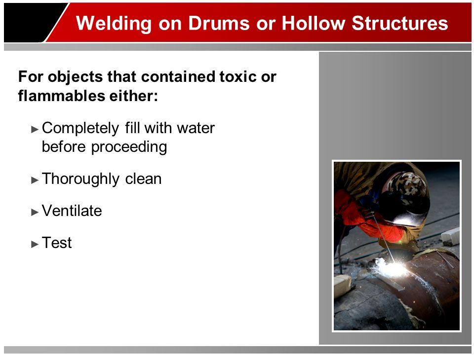 Welding on Drums or Hollow Structures For objects that contained toxic or flammables either: Completely fill with water before proceeding Thoroughly clean Ventilate Test