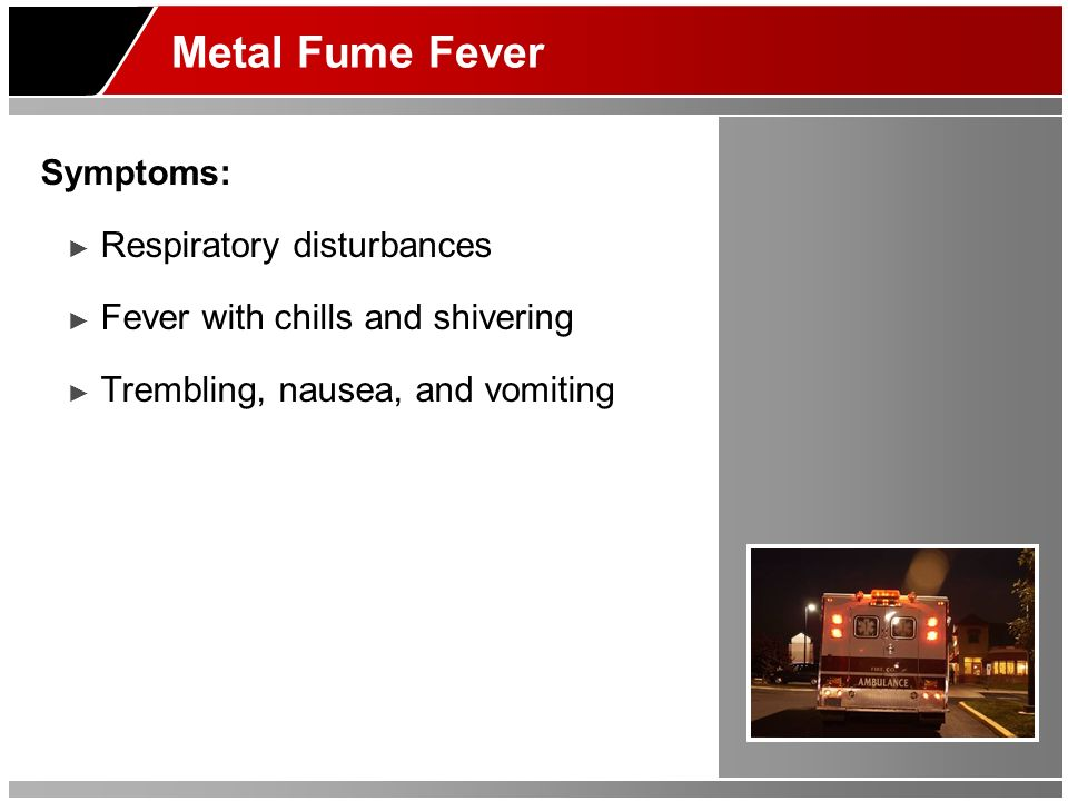 Metal Fume Fever Symptoms: Respiratory disturbances Fever with chills and shivering Trembling, nausea, and vomiting