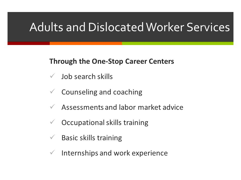 Adults and Dislocated Worker Services Through the One-Stop Career Centers Job search skills Counseling and coaching Assessments and labor market advice Occupational skills training Basic skills training Internships and work experience