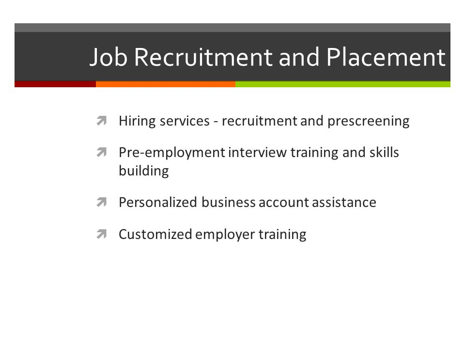 Job Recruitment and Placement Hiring services - recruitment and prescreening Pre-employment interview training and skills building Personalized business account assistance Customized employer training