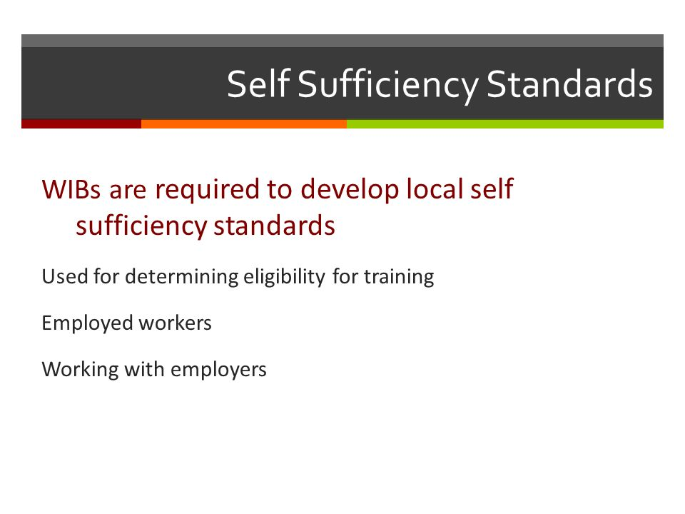 Self Sufficiency Standards WIBs are required to develop local self sufficiency standards Used for determining eligibility for training Employed workers Working with employers