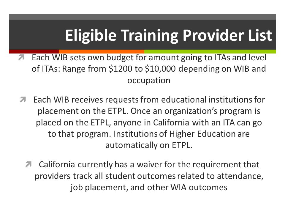 Eligible Training Provider List Each WIB sets own budget for amount going to ITAs and level of ITAs: Range from $1200 to $10,000 depending on WIB and occupation Each WIB receives requests from educational institutions for placement on the ETPL.