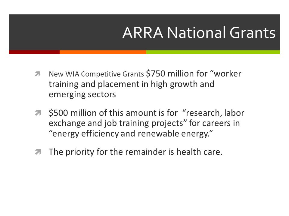 ARRA National Grants New WIA Competitive Grants $750 million for worker training and placement in high growth and emerging sectors $500 million of this amount is for research, labor exchange and job training projects for careers in energy efficiency and renewable energy.
