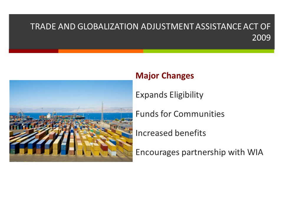TRADE AND GLOBALIZATION ADJUSTMENT ASSISTANCE ACT OF 2009 Major Changes Expands Eligibility Funds for Communities Increased benefits Encourages partnership with WIA