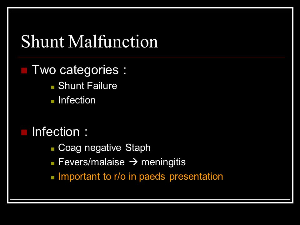 Shunt Malfunction Two categories : Shunt Failure Infection Infection : Coag negative Staph Fevers/malaise meningitis Important to r/o in paeds presentation
