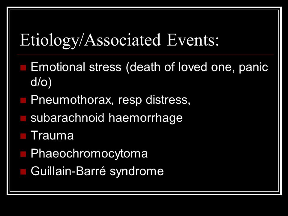 Etiology/Associated Events: Emotional stress (death of loved one, panic d/o) Pneumothorax, resp distress, subarachnoid haemorrhage Trauma Phaeochromocytoma Guillain-Barré syndrome
