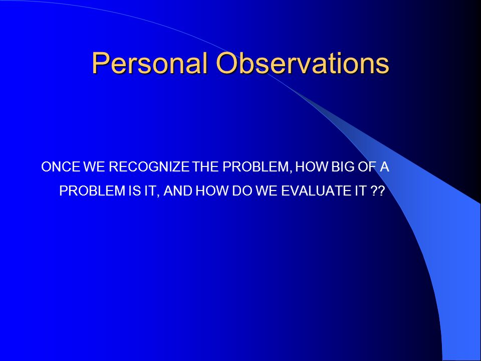 Personal Observations ONCE WE RECOGNIZE THE PROBLEM, HOW BIG OF A PROBLEM IS IT, AND HOW DO WE EVALUATE IT