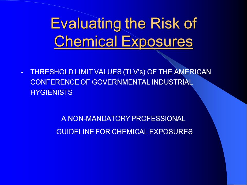 Evaluating the Risk of Chemical Exposures THRESHOLD LIMIT VALUES (TLVs) OF THE AMERICAN CONFERENCE OF GOVERNMENTAL INDUSTRIAL HYGIENISTS A NON-MANDATORY PROFESSIONAL GUIDELINE FOR CHEMICAL EXPOSURES