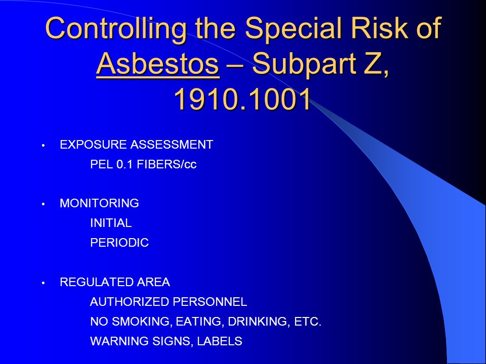 Controlling the Special Risk of Asbestos – Subpart Z, 1910.1001 EXPOSURE ASSESSMENT PEL 0.1 FIBERS/cc MONITORING INITIAL PERIODIC REGULATED AREA AUTHORIZED PERSONNEL NO SMOKING, EATING, DRINKING, ETC.