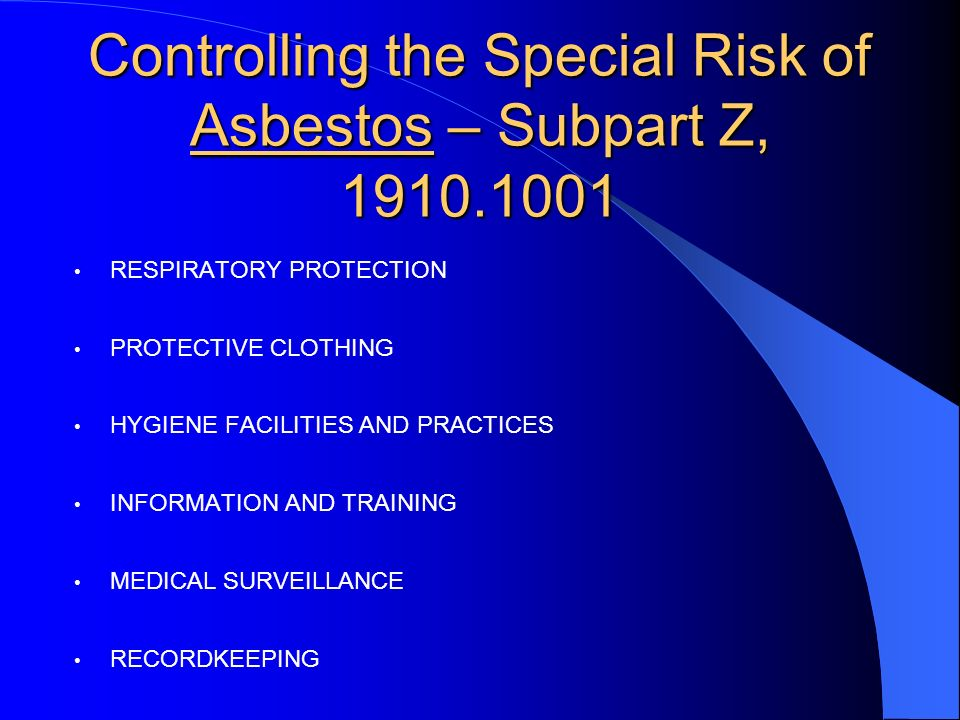 Controlling the Special Risk of Asbestos – Subpart Z, 1910.1001 RESPIRATORY PROTECTION PROTECTIVE CLOTHING HYGIENE FACILITIES AND PRACTICES INFORMATION AND TRAINING MEDICAL SURVEILLANCE RECORDKEEPING