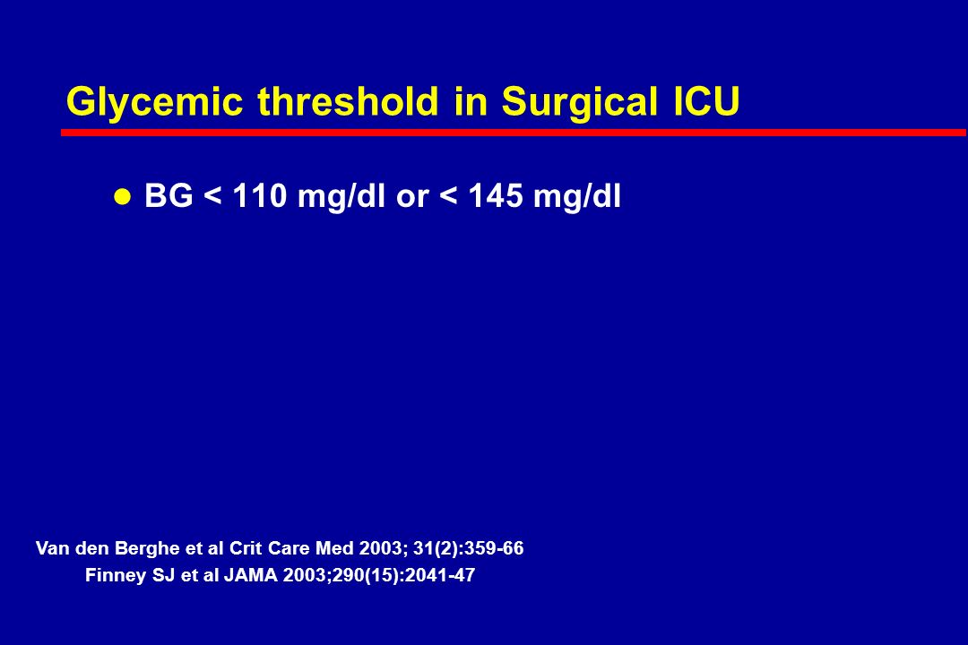 Glycemic threshold in Surgical ICU l BG < 110 mg/dl or < 145 mg/dl Van den Berghe et al Crit Care Med 2003; 31(2): Finney SJ et al JAMA 2003;290(15):