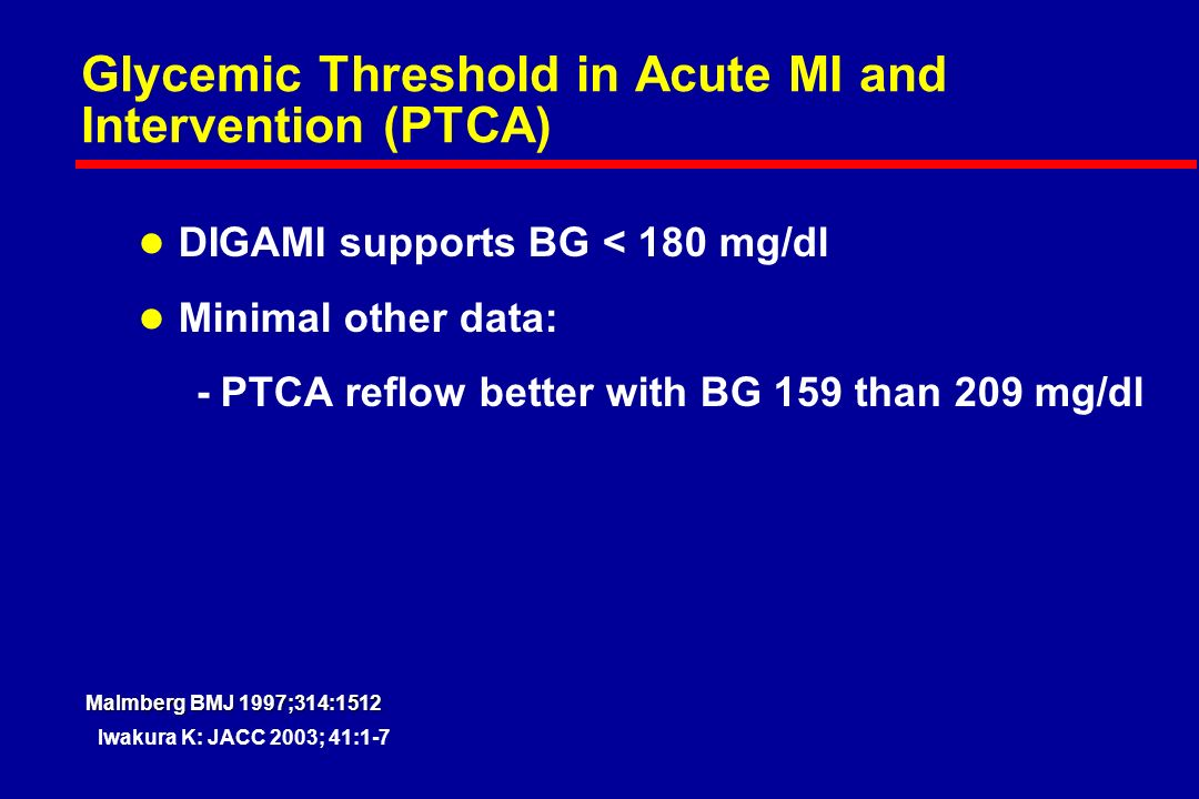 Glycemic Threshold in Acute MI and Intervention (PTCA) l DIGAMI supports BG < 180 mg/dl l Minimal other data: - PTCA reflow better with BG 159 than 209 mg/dl Iwakura K: JACC 2003; 41:1-7 Malmberg BMJ 1997;314:1512